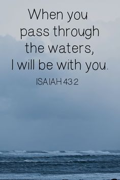 """When you go through deep waters and great trouble, I will be with you. When you go through rivers of difficulty, you will not drown"" Isaiah 43:2 (TLB)."