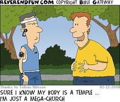 DESCRIPTION: Large man talking to a fitness buff type CAPTION: SURE I KNOW MY BODY IS A TEMPLE ... I'M JUST A MEGA-CHURCH