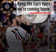 """Keep the bars open we're coming home"" Jonathan Toews of the chicago blackhawks. hahah I loved when he said this"