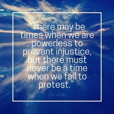 There may be times when we are powerless to prevent injustice, but there must never be a time we fail to protest.