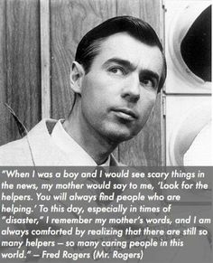 """""""When I was a boy and I would see scary things in the news, my mother would say to me, 'Look for the helpers. You will always find people who are helping.' To this day, especially in times of 'disaster,' I remember my mother's words, and I am always comforted by realizing that there are still so many helpers - so many caring people in this world."""" — Mister Rogers"""
