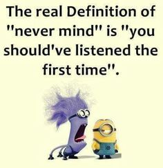 "The real Definition of ""never mind"" is ""you should've listened the first time"". - minions"