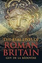 The real lives of Roman Britain : a history of Roman Britain through the lives of those who were there