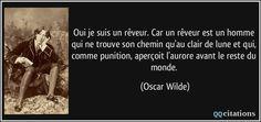 Oui je suis un rêveur. Car un rêveur est un homme qui ne trouve son chemin qu'au clair de lune et qui, comme punition, aperçoit l'aurore avant le reste du monde. - Oscar Wilde
