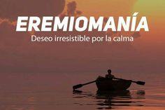 Eremiomanía: Deseo irresistible por la calma.