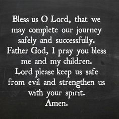 Bess us O Lord, that we may complete our journey safely and successfully. Father God, I pray you bless me and my children. Lore please keep us safe from evil and strenghten us with  your spirit.