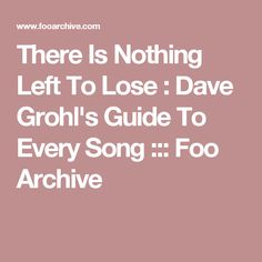 There Is Nothing Left To Lose : Dave Grohl's Guide To Every Song ::: Foo Archive