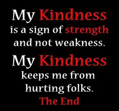 My kindness is a sign of strength and not weakness.  My kindness keeps me from hurting folks the end