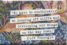 """We have to continually be jumping off cliffs and developing our wings on the way down"" -Kurt Vonnegut"