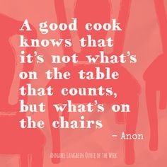 HOSPITALITY: a good cook knows it's not what's on the table that counts, but what's on the chairs
