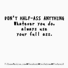 Don't half-ass anything.  Whatever you do, always use your full ass. FitnessMotivation by Fit Lean Machine