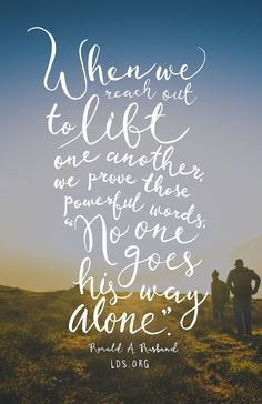 """When we reach out to lift one another, we prove those powerful words, """"No one goes his way alone."""" Ronald A. Rasband #LDS"""