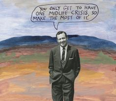 You only get to have one midlife crisis, so make the most of it. – Michael Lipsey