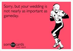 Sorry, but your wedding is not nearly as important as gameday.