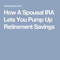 How A Spousal IRA Lets You Pump Up Retirement Savings
