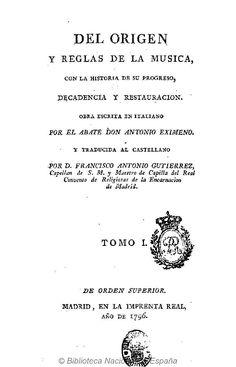 Del origen y reglas de la musica, con la historia de su progreso, decadencia y restauracion. Eximeno, Antonio 1729-1808 — Libro — 1796