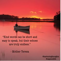 """Kind words can be short and easy to speak, but their echoes are truly endless."""