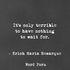 """""""It's only terrible to have nothing to wait for."""" ~Erich Maria #Remarque"""