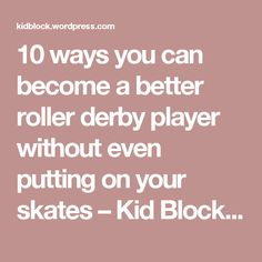 10 ways you can become a better roller derby player without even putting on your skates – Kid Block Blogs
