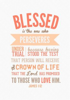 Blessed is the one who perseveres under trial because having stood the test, that person will receive the crown of life that the Lord has promised to those who love Him. ~ James 1:12