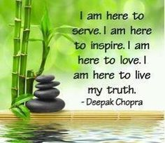I am here to serve. I am here to inspire. I am here to love. I am here to live my truth. - Deepak Chopra