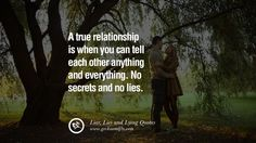 A true relationship is when you can tell each other anything and everything. No secrets and no lies. 60 Quotes About Liar, Lies and Lying Boyfriend In A Relationship