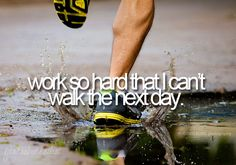 work so hard that I cant walk the next day.... what a great feeling!!