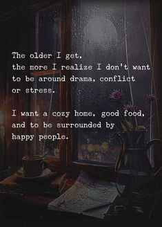 The older I get, the more I realize I don't want to be around drama, conflict or stress.  I want a cozy home, good food, and to be surrounded by happy people.
