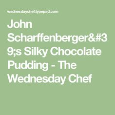 John Scharffenberger's Silky Chocolate Pudding - The Wednesday Chef