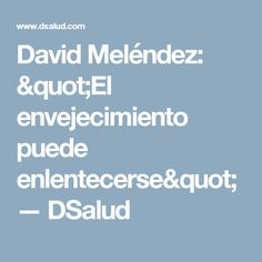 """David Meléndez: """"El envejecimiento puede enlentecerse"""" — DSalud"""