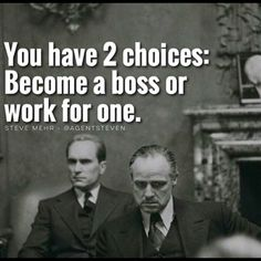 You have 2 choices: Become a boss or work for one.