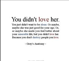 """You didn't love her. You didn't want to be alone. Or maybe, maybe she was just good for your ego. Or, or maybe she made you feel better about your miserable life, but you didn't love her. Because you don't destroy people you love"" - Grey's Anatomy Great Quotes, Quotes To Live By, Funny Quotes, Inspirational Quotes, Amazing Quotes, On My Own Quotes, You Broke Me Quotes, Real Love Quotes, Man Quotes"