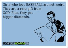 Girls who love BASEBALL are not weird. They are a rare gift from GOD. Plus, they get bigger diamonds.
