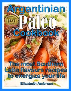 Argentinian Paleo Cookbook: The most Southern Latin flavours recipes to keep you energized - Kindle edition by Elizabeth Ambrose. Health, Fitness & Dieting Kindle eBooks @ Amazon.com.
