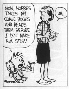 Calvin and Hobbes, COMIC BOOKS - Mom, Hobbes takes my comic books and reads them before I do! Make him stop!  ...Um