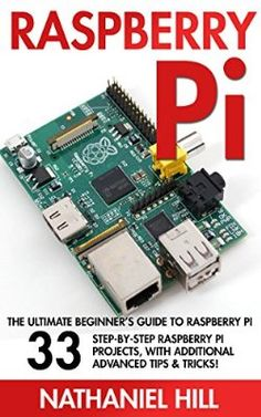 Raspberry Pi: The Ultimate Beginner's Guide To Raspberry Pi: 33 Step By Step Raspberry Pi Projects, With Additional Advanced Tips And Tricks (Html, Php, Pi Programming)
