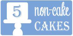 5 Non-Cake Cakes