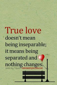 true LOVE doesn't mean being inseparable; it means being separated and nothing changes.