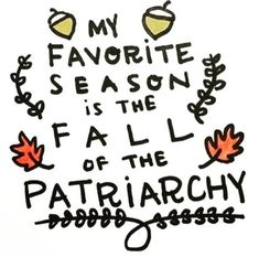 """""""My favourite season is the fall of the patriarchy"""" decorated with autumn leaves. Womens Rights Posters, Women Empowerment Quotes, Feminist Art, Patriarchy, Lauren, Funny Art, T Shirts With Sayings, My Favorite Things, Words"""