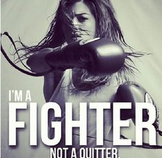 i'm a fighter, not a quitter.