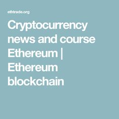 Cryptocurrency news and course Ethereum   Ethereum blockchain