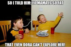 Yo mama so fat that even Dora can't explore her!