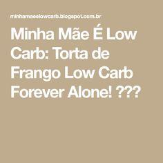 Minha Mãe É Low Carb: Torta de Frango Low Carb Forever Alone!