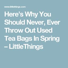 Here's Why You Should Never, Ever Throw Out Used Tea Bags In Spring – LittleThings