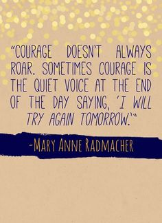 """""""Courage doesn't always roar.  Sometimes courage is the quiet voice at the end of the day saying 'I will try again tomorrow.'"""" -Mary Anne Radmacher"""