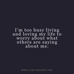 I'm too busy living and loving my life to worry about what others are saying about me. -dlq www.livelifehappy.com