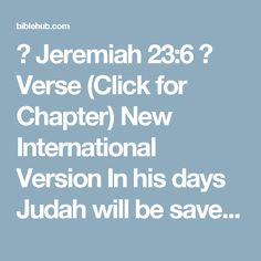 ◄ Jeremiah 23:6 ►  Verse (Click for Chapter)  New International Version  In his days Judah will be saved and Israel will live in safety. This is the name by which he will be called: The LORD Our Righteous Savior.    New Living Translation  And this will be his name: 'The LORD Is Our Righteousness.' In that day Judah will be saved, and Israel will live in safety.