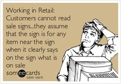 Free and Funny Workplace Ecard: Working in Retail: Customers cannot read sale signs.they assume that the sign is for any item near the sign when it clearly says on the sign what is on sale Create and send your own custom Workplace ecard. Cashier Problems, Retail Problems, Girl Problems, Work Memes, Work Quotes, Work Humor, Work Sayings, Retail Quotes, For Sale Sign