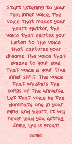 Start listening to your real inner voice. The voice that makes your heart flutter, the voice that excites you! Listen to the voice that captures your dreams. The voice that speaks to your soul. That voice is your true inner spirit. The voice that whispers the songs of the universe. Let that voice be the dominate one in your mind and heart. It will never lead you astray. Smile, life is great!