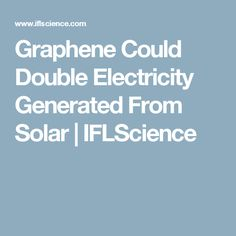 Graphene Could Double Electricity Generated From Solar | IFLScience